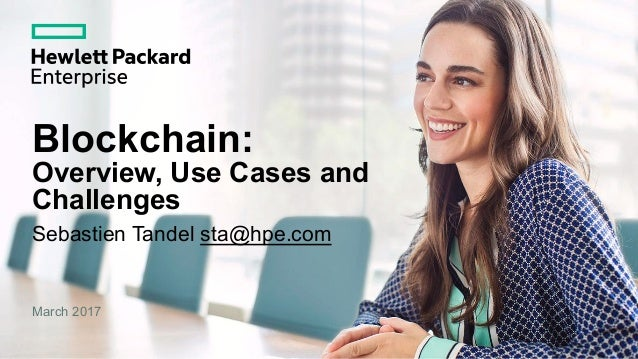 Blockchain: Overview, Use Cases and Challenges Sebastien Tandel sta@hpe.com March 2017