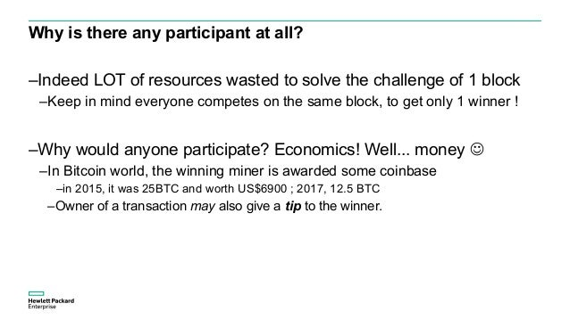 Why is there any participant at all? –Indeed LOT of resources wasted to solve the challenge of 1 block –Keep in mind every...