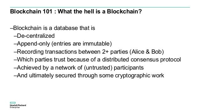 Blockchain 101 : What the hell is a Blockchain? –Blockchain is a database that is –De-centralized –Append-only (entries ar...