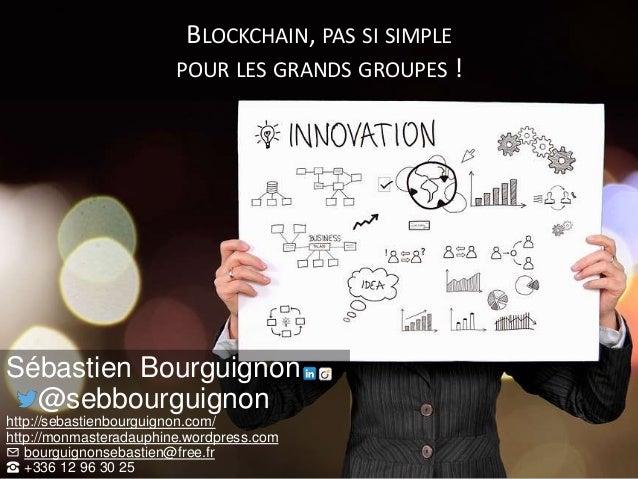 BLOCKCHAIN, PAS SI SIMPLE POUR LES GRANDS GROUPES ! Sébastien Bourguignon @sebbourguignon http://sebastienbourguignon.com/...