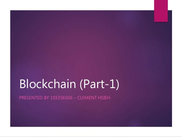 Blockchain (Part-1) PRESENTED BY 103356506 – CLEMENT HSIEH