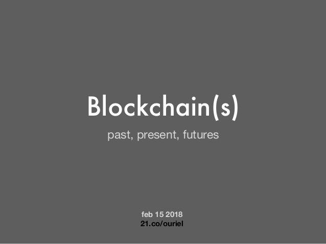 Blockchain(s) past, present, futures feb 15 2018 21.co/ouriel