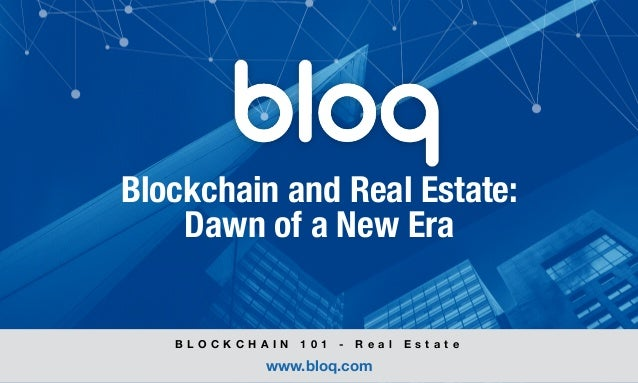 © Bloq, Inc. Strictly Private and Confidential. All Rights Reserved. bloq.com Blockchain and Real Estate: Dawn of a New Er...