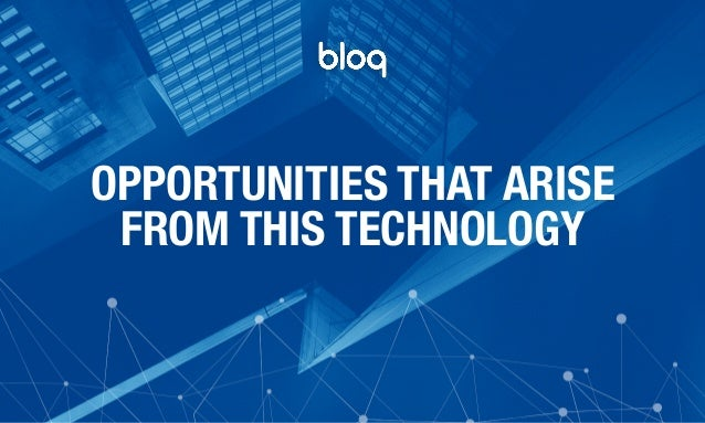 © Bloq, Inc. Strictly Private and Confidential. All Rights Reserved. bloq.com OPPORTUNITIES THAT ARISE FROM THIS TECHNOLOGY
