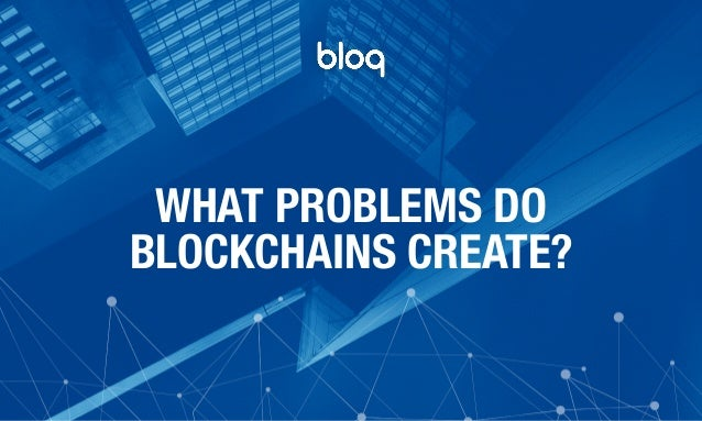 © Bloq, Inc. Strictly Private and Confidential. All Rights Reserved. bloq.com WHAT PROBLEMS DO BLOCKCHAINS CREATE?