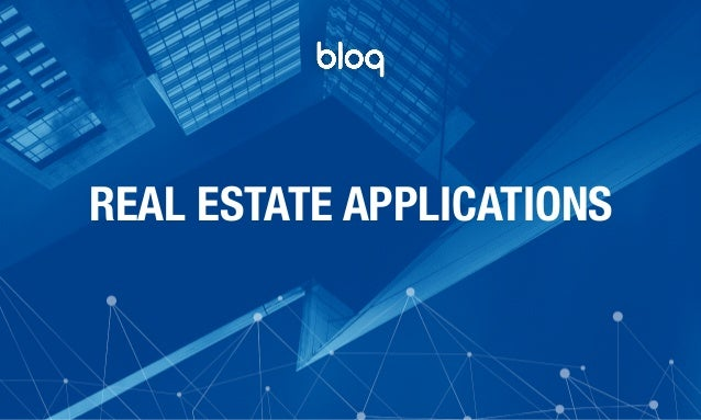 © Bloq, Inc. Strictly Private and Confidential. All Rights Reserved. bloq.com REAL ESTATE APPLICATIONS