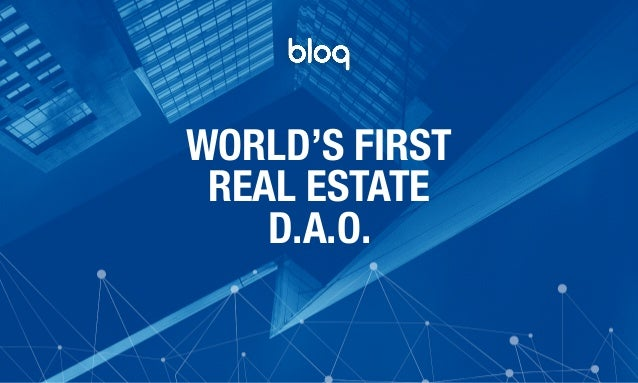© Bloq, Inc. Strictly Private and Confidential. All Rights Reserved. bloq.com WORLD'S FIRST REAL ESTATE D.A.O.