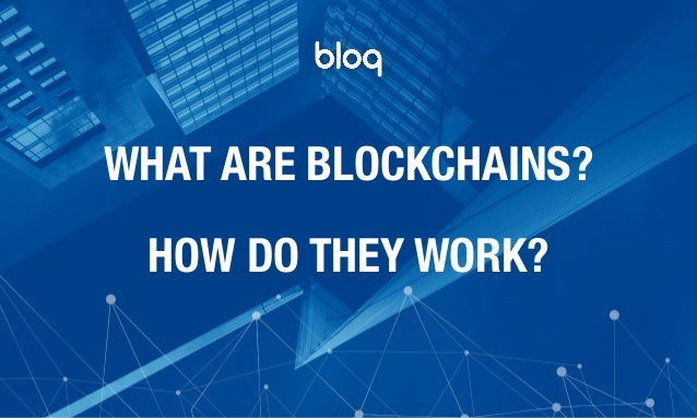 © Bloq, Inc. Strictly Private and Confidential. All Rights Reserved. bloq.com WHAT ARE BLOCKCHAINS? HOW DO THEY WORK?