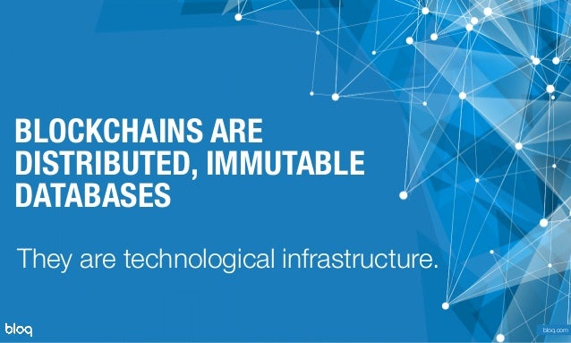 © Bloq, Inc. Strictly Private and Confidential. All Rights Reserved. bloq.com BLOCKCHAINS ARE DISTRIBUTED, IMMUTABLE DATABA...