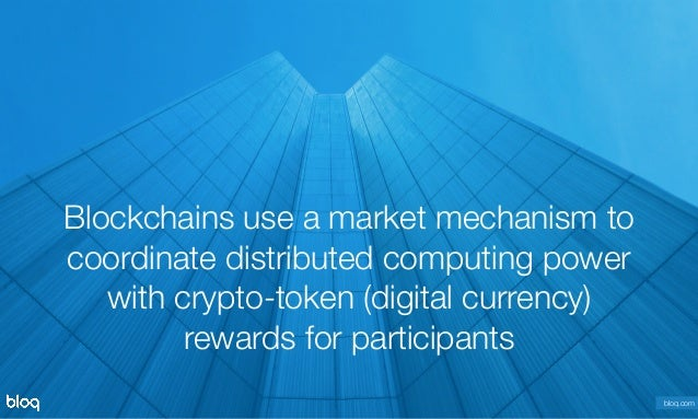 © Bloq, Inc. Strictly Private and Confidential. All Rights Reserved. bloq.com Blockchains use a market mechanism to coordin...