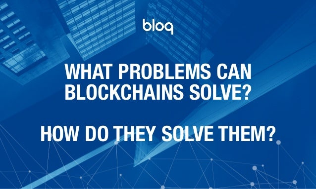 © Bloq, Inc. Strictly Private and Confidential. All Rights Reserved. bloq.com WHAT PROBLEMS CAN BLOCKCHAINS SOLVE? HOW DO T...
