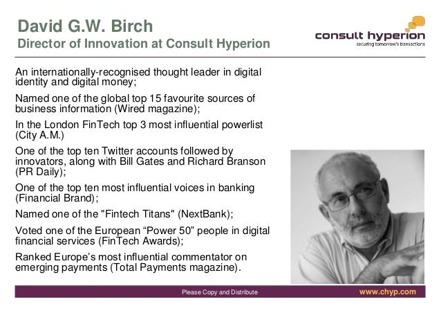 www.chyp.comPlease Copy and Distribute David G.W. Birch Director of Innovation at Consult Hyperion An internationally-reco...