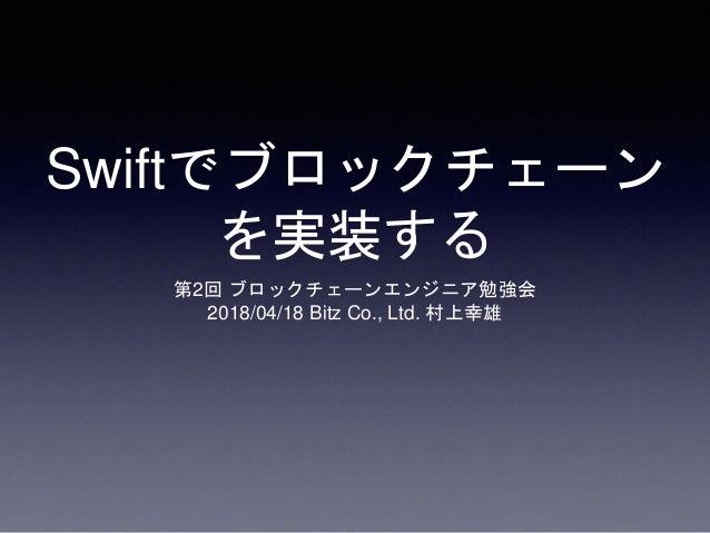 Swiftでブロックチェーン を実装する 第2回 ブロックチェーンエンジニア勉強会 2018/04/18 Bitz Co., Ltd. 村上幸雄