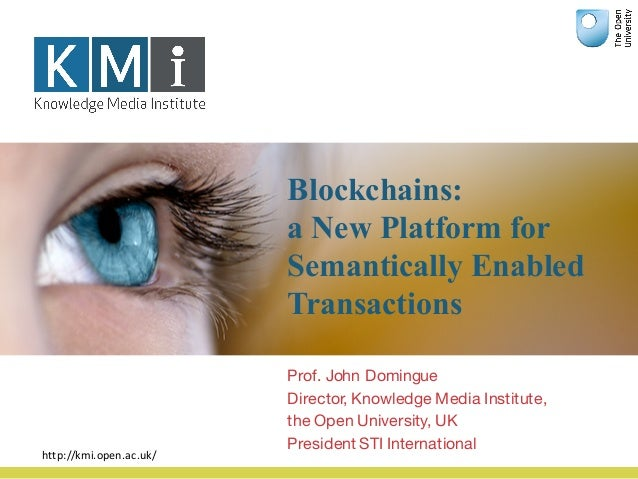 Blockchains: a New Platform for Semantically Enabled Transactions Prof. John Domingue Director, Knowledge Media Institute,...