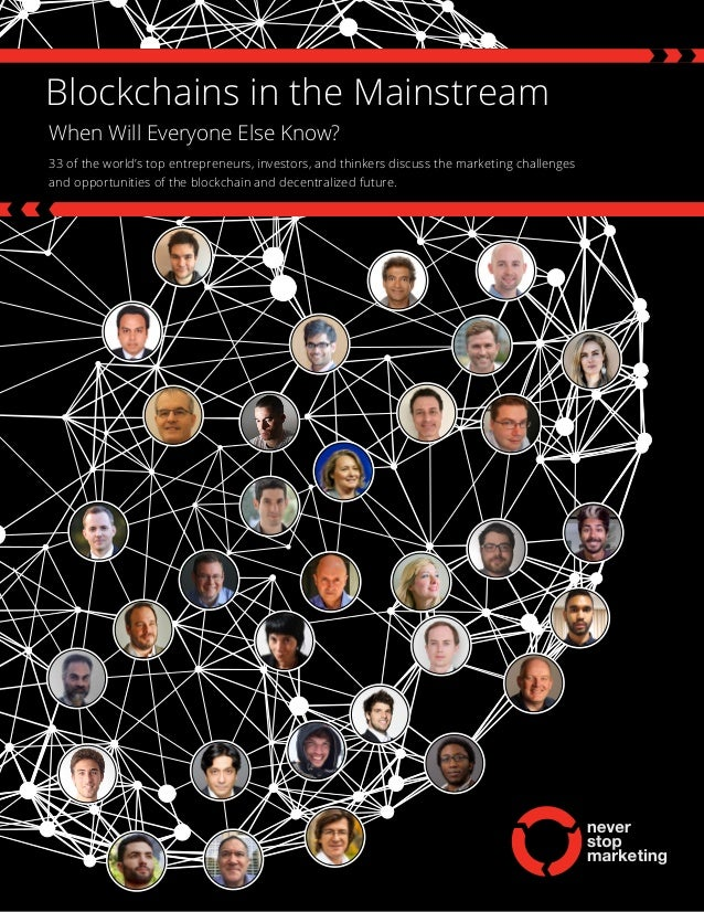 Blockchains in the Mainstream When Will Everyone Else Know? 33 of the world's top entrepreneurs, investors, and thinkers d...