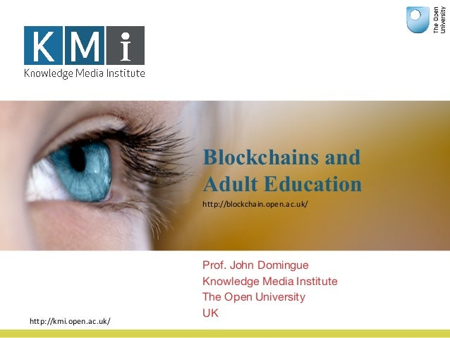 Blockchains and Adult Education Prof. John Domingue Knowledge Media Institute The Open University UK http://kmi.open.ac.uk...