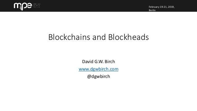 February 19-21, 2019, Berlin February 19-21, 2019, Berlin David G.W. Birch www.dgwbirch.com @dgwbirch Blockchains and Bloc...