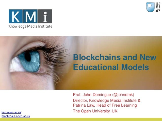 Blockchains and New Educational Models Prof. John Domingue (@johndmk) Director, Knowledge Media Institute & Patrina Law, H...