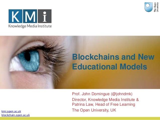 Blockchains and New Educational Models Prof. John Domingue (@johndmk) Director, Knowledge Media Institute & Patrina Law, H...