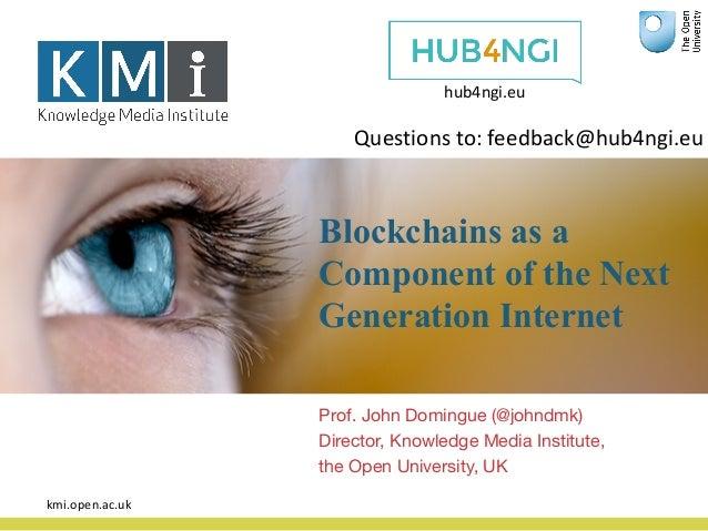 Blockchains as a Component of the Next Generation Internet Prof. John Domingue (@johndmk) Director, Knowledge Media Instit...