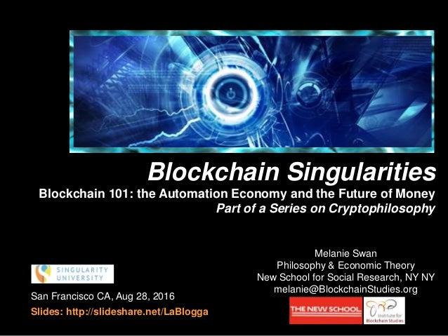 San Francisco CA, Aug 28, 2016 Slides: http://slideshare.net/LaBlogga Melanie Swan Philosophy & Economic Theory New School...