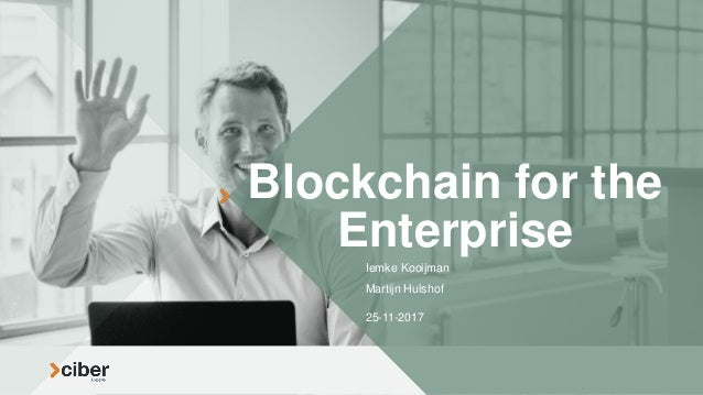 Blockchain for the Enterprise Iemke Kooijman Martijn Hulshof 25-11-2017