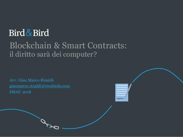 Blockchain & Smart Contracts: il diritto sarà dei computer? Avv. Gian Marco Rinaldi gianmarco.rinaldi@twobirds.com SMAU 20...