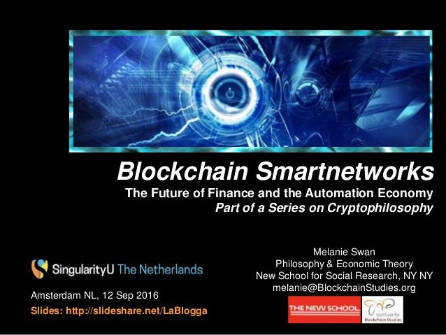 Amsterdam NL, 12 Sep 2016 Slides: http://slideshare.net/LaBlogga Melanie Swan Philosophy & Economic Theory New School for ...