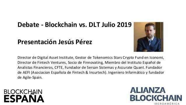 Debate - Blockchain vs. DLT Julio 2019 Presentaci�n Jes�s P�rez Director de Digital Asset Institute, Gestor de Tokenomics ...
