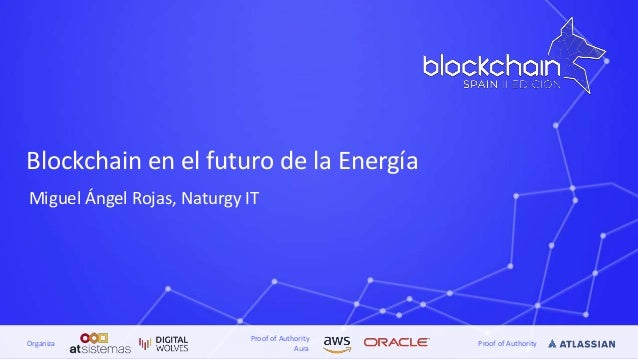 Proof of Authority Aura Proof of AuthorityOrganiza Blockchain en el futuro de la Energía Miguel Ángel Rojas, Naturgy IT