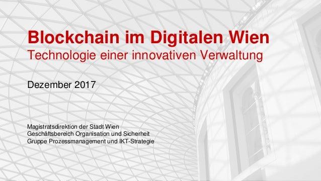 Blockchain im Digitalen Wien Technologie einer innovativen Verwaltung Dezember 2017 Magistratsdirektion der Stadt Wien Ges...