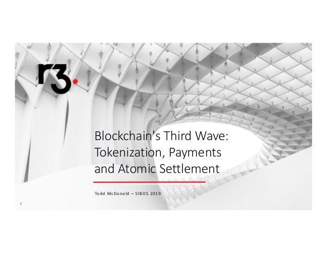 11 Blockchain's Third Wave: Tokenization, Payments and Atomic Settlement Todd McDonald – SIBOS 2019