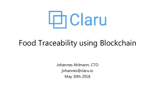 Johannes Ahlmann, CTO johannes@claru.io May 30th 2018 Food Traceability using Blockchain