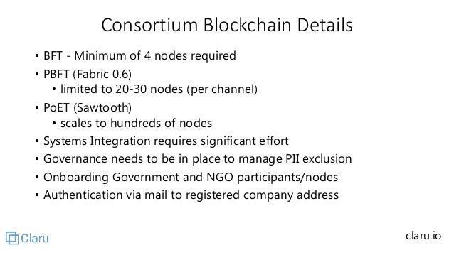 Consortium Blockchain Details • BFT - Minimum of 4 nodes required • PBFT (Fabric 0.6) • limited to 20-30 nodes (per channe...