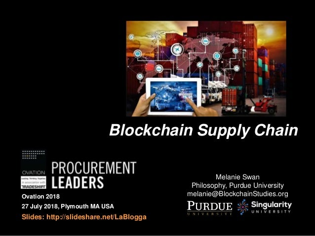 Blockchain Supply Chain Melanie Swan Philosophy, Purdue University melanie@BlockchainStudies.orgOvation 2018 27 July 2018,...