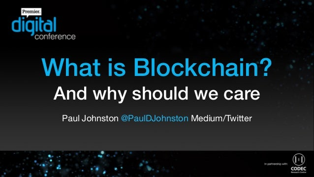 What is Blockchain? And why should we care Paul Johnston @PaulDJohnston Medium/Twitter