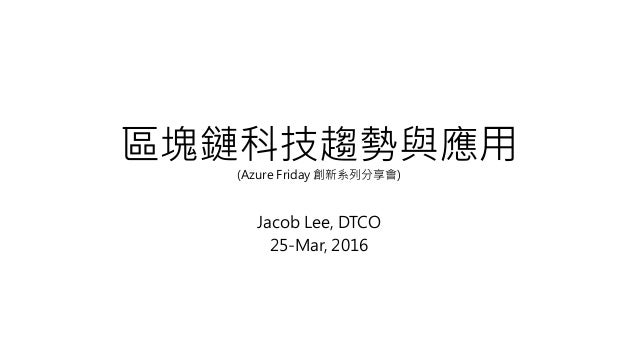 區塊鏈科技趨勢與應用(Azure Friday 創新系列分享會) Jacob Lee, DTCO 25-Mar, 2016