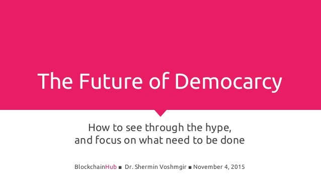 The Future of Democarcy How to see through the hype, and focus on what need to be done BlockchainHub ■ Dr. Shermin Voshmgi...