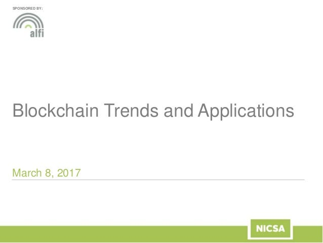 Blockchain Trends and Applications March 8, 2017 SPONSORED BY: