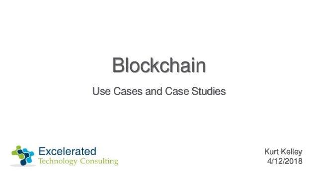 Blockchain Use Cases and Case Studies Kurt Kelley 4/12/2018
