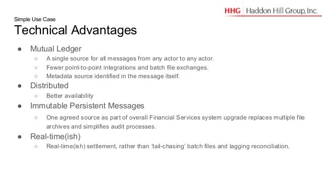 Simple Use Case Technical Advantages ● Mutual Ledger ○ A single source for all messages from any actor to any actor. ○ Few...