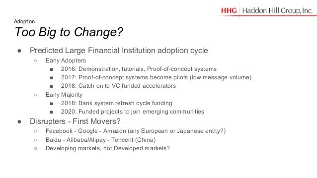 Adoption Too Big to Change? ● Predicted Large Financial Institution adoption cycle ○ Early Adopters ■ 2016: Demonstration,...