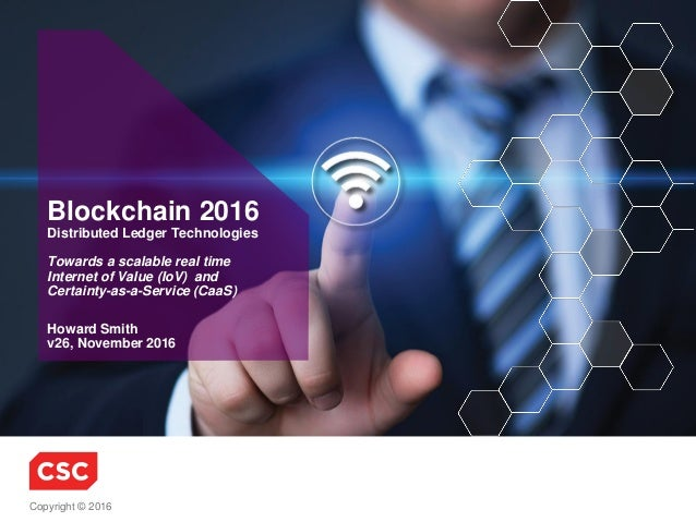 Copyright © 2016 Howard Smith v26, November 2016 Blockchain 2016 Distributed Ledger Technologies Towards a scalable real t...