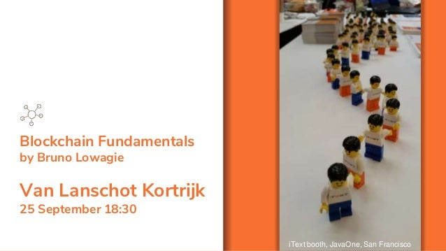 Blockchain Fundamentals by Bruno Lowagie Van Lanschot Kortrijk 25 September 18:30 iText booth, JavaOne, San Francisco