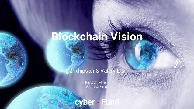 @21xhipster & Valery Litvin Fintech Minsk 26 June 2016 cyber • Fund Blockchain Vision