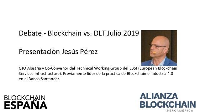 Debate - Blockchain vs. DLT Julio 2019 Presentación Jesús Pérez CTO Alastria y Co-Convenor del Technical Working Group del...