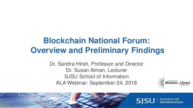 Blockchain National Forum: Overview and Preliminary Findings Dr. Sandra Hirsh, Professor and Director Dr. Susan Alman, Lec...