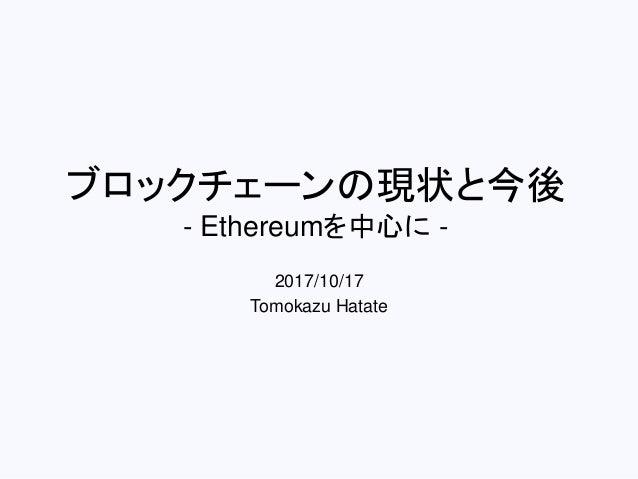 ブロックチェーンの現状と今後 - Ethereumを中心に - 2017/10/17 Tomokazu Hatate
