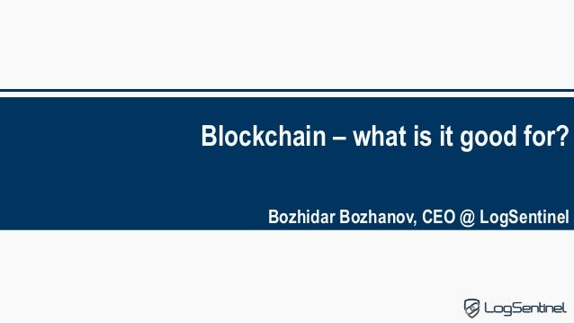 Blockchain – what is it good for? Bozhidar Bozhanov, CEO @ LogSentinel