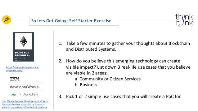 So lets Get Going: Self Starter Exercise http://www.ibm.com/developerworks/cloud/ library/cl-ibm-blockchain-101-quick-star...
